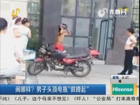 """枣庄:闹哪样?男子头顶电瓶""""做蹲起"""""""