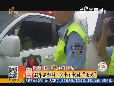 """淄博:飙车还挑衅 这个司机挺""""威风"""""""