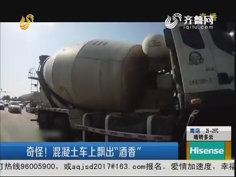 """淄博:奇怪!混凝土车上飘出""""酒香"""""""