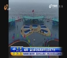 威海:首台多功能海洋平台正式下水