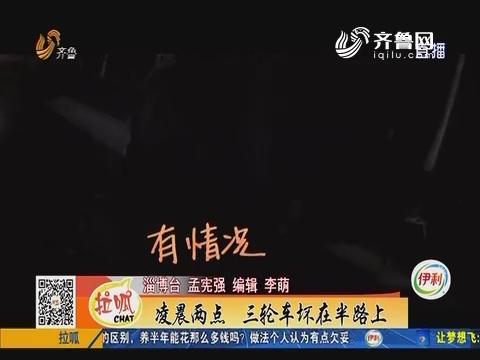 淄博:凌晨两点 三轮车坏在半路上
