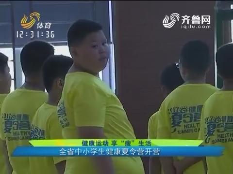 """健康运动 享""""瘦""""生活 全省中小学健康夏令营开营"""