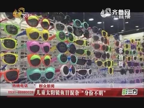 """【群众新闻】济南:儿童太阳镜鱼目混杂""""身份不明"""""""