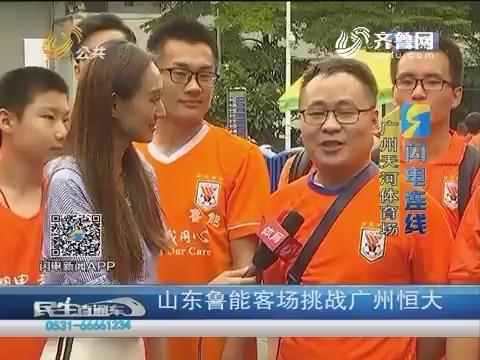 【闪电连线】山东鲁能客场挑战广州恒大