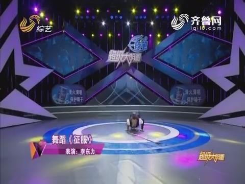 超级大明星:李东力表演舞蹈《征服》震撼全场观众