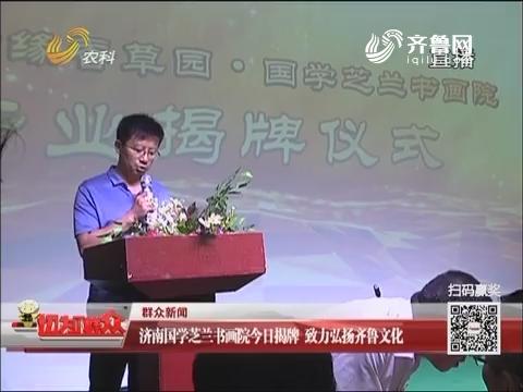 【群众新闻】济南国学芝兰书画院16日揭牌 致力弘扬齐鲁文化
