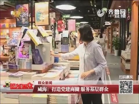 【群众新闻】威海:打造党建商圈 服务基层群众