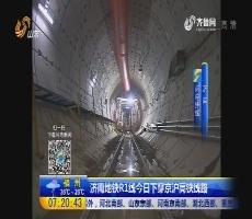 【闪电连线】济南地铁R1线7月17日下穿京沪高铁线路