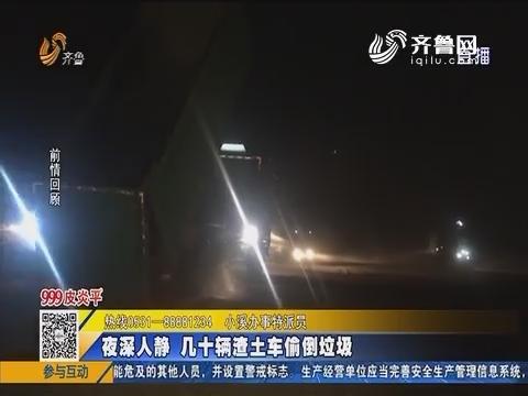 淄博:夜深人静 几十辆渣土车偷倒垃圾