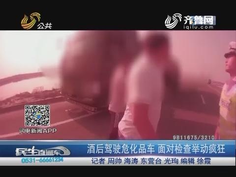 东营:酒后驾驶危化品车 面对检查举动疯狂