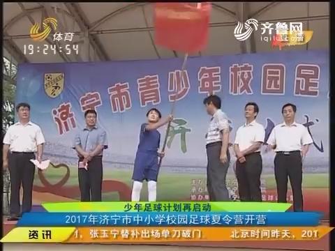 【闪电速递】少年足球计划再启动 2017年济宁市中小学校园足球夏令营开营