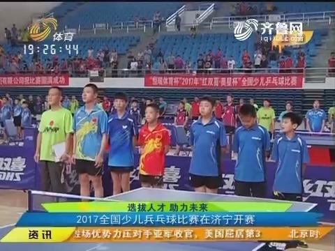 【闪电速递】选拨人才助力未来:2017全国少儿乒乓球比赛在济宁开赛