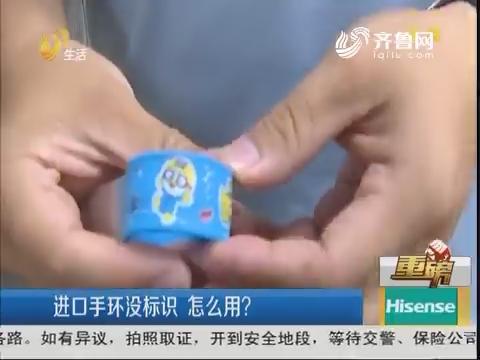 【重磅】济南:进口手环没标识 怎么用?