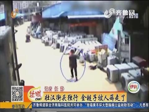 济南:壮汉街头独行 金链子被人薅走了