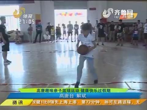 闪电速递:高唐趣味亲子篮球运动 健康快乐过假期