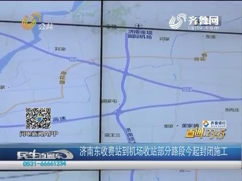 【直通12345】济南东收费站到机场收站部分路段7月20日起封闭施工