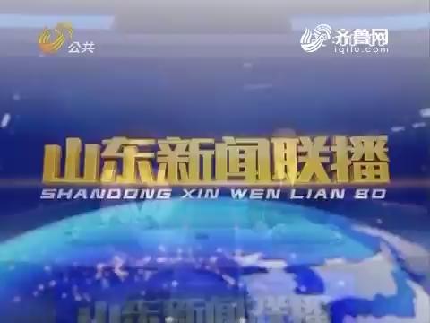 2017年07月20日山东新闻联播完整版