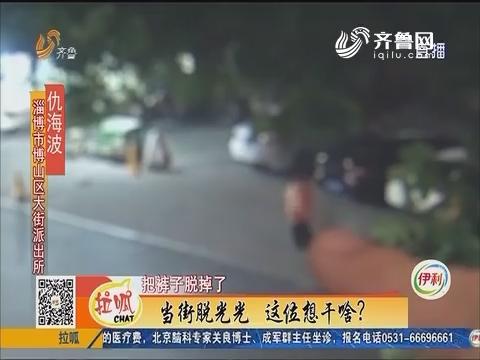 淄博:当街脱光光 这位想干啥?