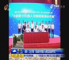 """潍坊:三方共建""""北航歌尔机器人与智能制造研究院"""""""