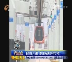 最高时速70公里!国内最快空中列车青岛下线