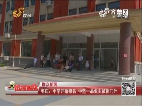 【群众新闻】枣庄:小学开始报名 中坚一品业主被拒门外