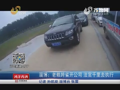 淄博:老赖跨省开公司 法官千里去执行