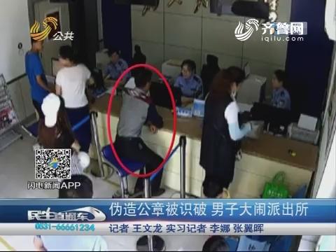 济南:伪造公章被识破 男子大闹派出所