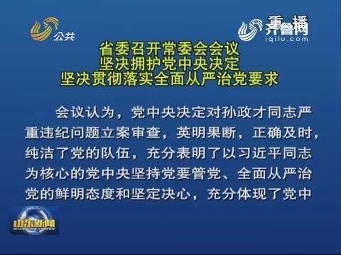 省委召開常委會會議 堅決擁護黨中央決定 堅決貫徹落實全面從嚴治黨要求