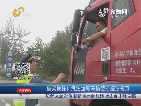 滨州:偷梁换柱! 汽油运输车偷装石脑油被查