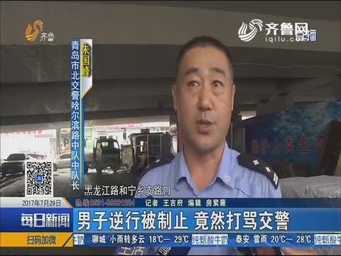 青岛:男子逆行被制止 竟然打骂交警