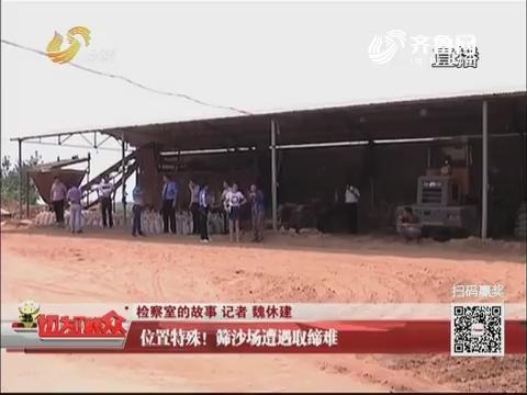【检察室的故事】泰安:位置特殊!筛沙场遭遇取缔难