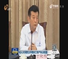省人大常委会开展安全生产执法检查