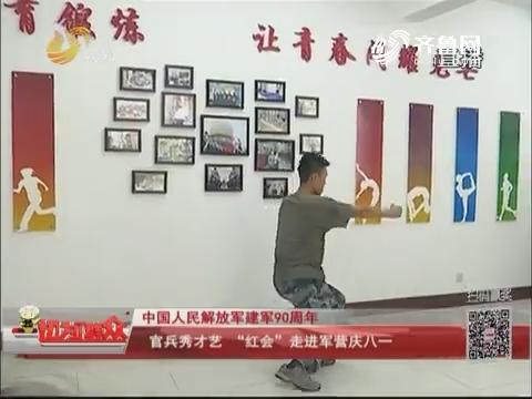 """【中国人民解放军建军90周年】官兵秀才艺""""红会""""走进军营庆八一"""