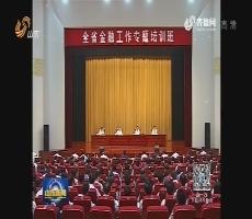全省金融工作专题培训班在济南举办