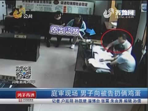淄博:庭审现场 男子向被告扔俩鸡蛋