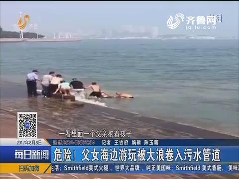 青岛:危险!父女海边游玩被大浪卷入污水管道