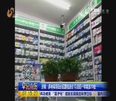 济南:多种常用低价药翻倍涨价 特效药一年暴涨20倍