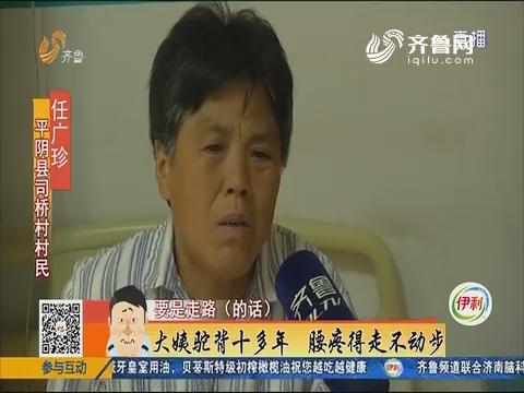 平阴:大姨驼背十多年 腰疼得走不动步