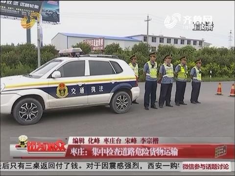 枣庄:集中检查道路危险货物运输