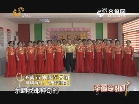 20170811《幸福99》:幸福合唱团——济南市博远艺术团