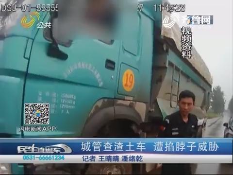 济南:城管查渣土车 遭掐脖子威胁