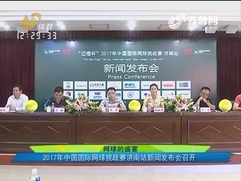 网球的盛宴:2017年中国国际网球挑战赛济南站新闻发布会召开
