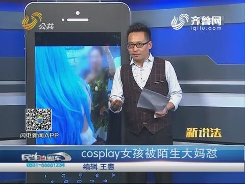 【新说法】cosplay女孩被陌生大妈怼