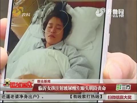 【群众新闻】临沂女孩注射玻尿酸左眼失明险丧命