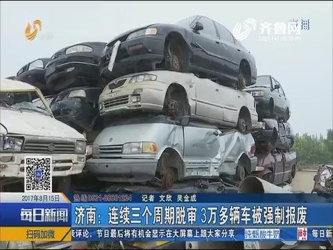 济南:连续三个周期脱审 3万多辆车被强制报废