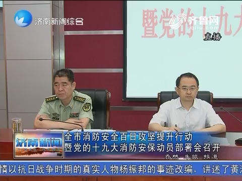 济南市消防安全百日攻坚提升行动暨党的十九大消防安保动员部署会召开