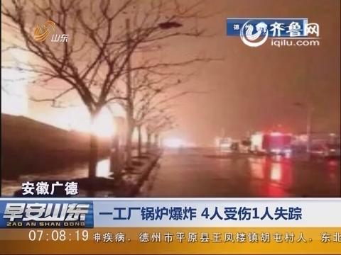 安徽广德:一工厂锅炉爆炸 4人受伤1人失踪