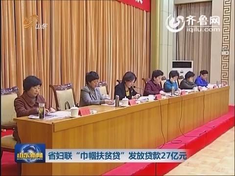"""山东省妇联""""巾帼扶贫贷""""发放贷款27亿元"""