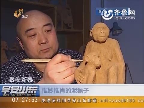 泰安新泰:惟妙惟肖的泥猴子