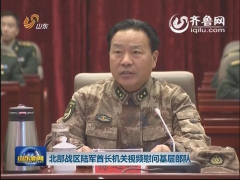 北部战区陆军首长机关视频慰问基层部队